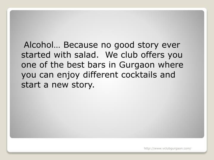 Alcohol… Because no good story ever started with salad.  We club offers you one of the best bars in Gurgaon where you can enjoy different cocktails and start a new story.