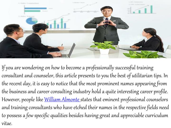 If you are wondering on how to become a professionally successful training consultant and counselor, this article presents to you the best of utilitarian tips. In the recent day, it is easy to notice that the most prominent names appearing from the business and career consulting industry hold a quite interesting career profile. However, people like