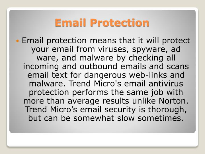 Email protection means that it will protect your email from viruses, spyware, ad ware, and malware by checking all incoming and outbound emails and scans email text for dangerous web-links and malware. Trend Micro's email antivirus protection performs the same job with more than average results unlike Norton. Trend Micro's email security is thorough, but can be somewhat slow sometimes.