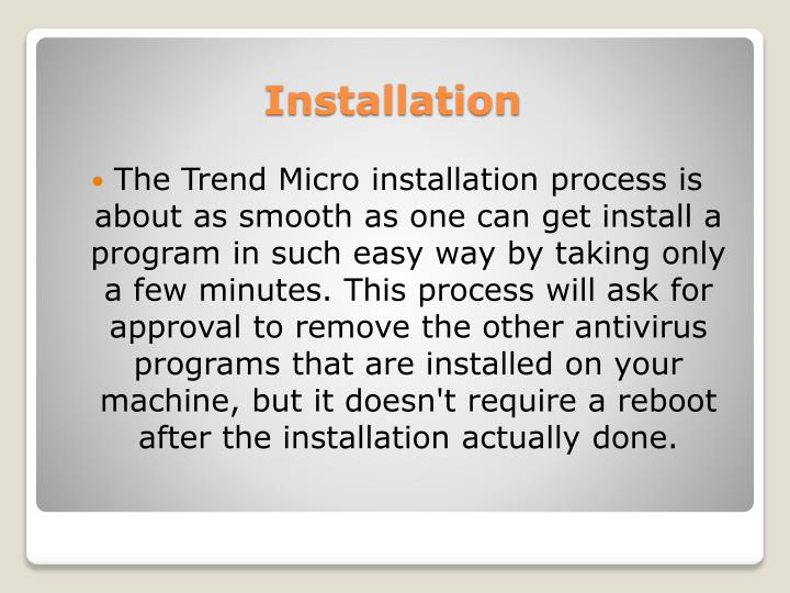 The Trend Micro installation process is about as smooth as one can get install a program in such easy way by taking only a few minutes. This process will ask for approval to remove the other antivirus programs that are installed on your machine, but it doesn't require a reboot after the installation actually done.