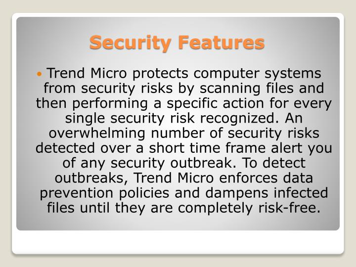 Trend Micro protects computer systems from security risks by scanning files and then performing a specific action for every single security risk recognized. An overwhelming number of security risks detected over a short time frame alert you of any security outbreak. To detect outbreaks, Trend Micro enforces data prevention policies and dampens infected files until they are completely risk-free.