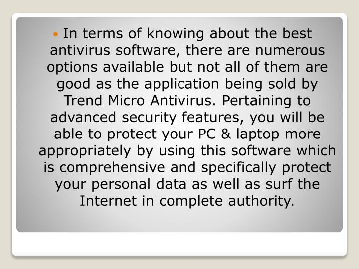 In terms of knowing about the best antivirus software, there are numerous options available but not all of them are good as the application being sold by Trend Micro Antivirus. Pertaining to advanced security features, you will be able to protect your PC & laptop more appropriately by using this software which is comprehensive and specifically protect your personal data as well as surf the Internet in complete authority.