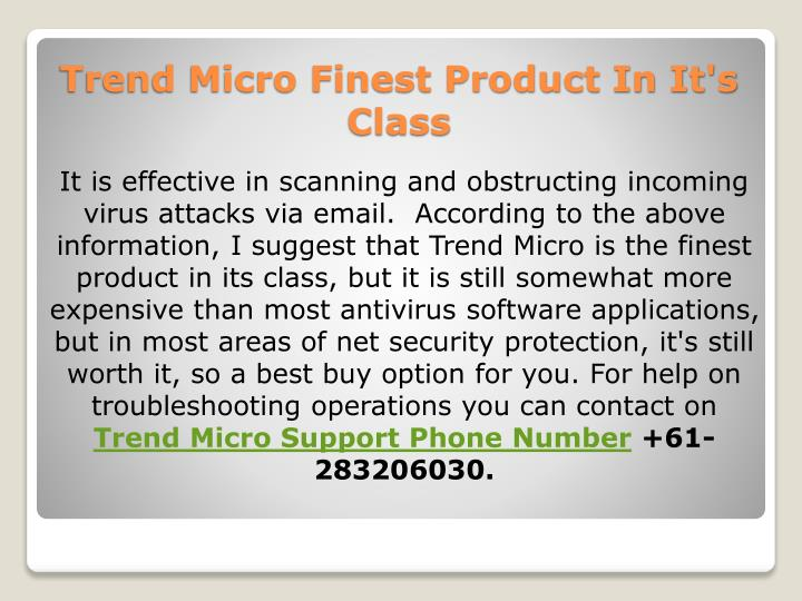 It is effective in scanning and obstructing incoming virus attacks via email.  According to the above information, I suggest that Trend Micro is the finest product in its class, but it is still somewhat more expensive than most antivirus software applications, but in most areas of net security protection, it's still worth it, so a best buy option for you. For help on troubleshooting operations you can contact on