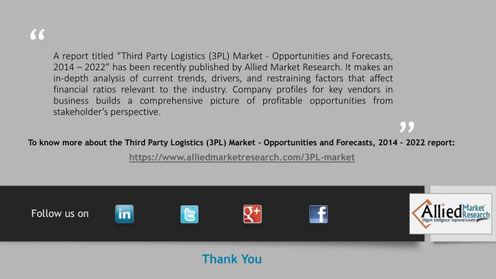 "A report titled ""Third Party Logistics (3PL) Market - Opportunities and Forecasts, 2014 – 2022"" has been recently published by Allied Market Research. It makes an in-depth analysis of current trends, drivers, and restraining factors that affect financial ratios relevant to the industry. Company profiles for key vendors in business builds a comprehensive picture of profitable opportunities from stakeholder's perspective."