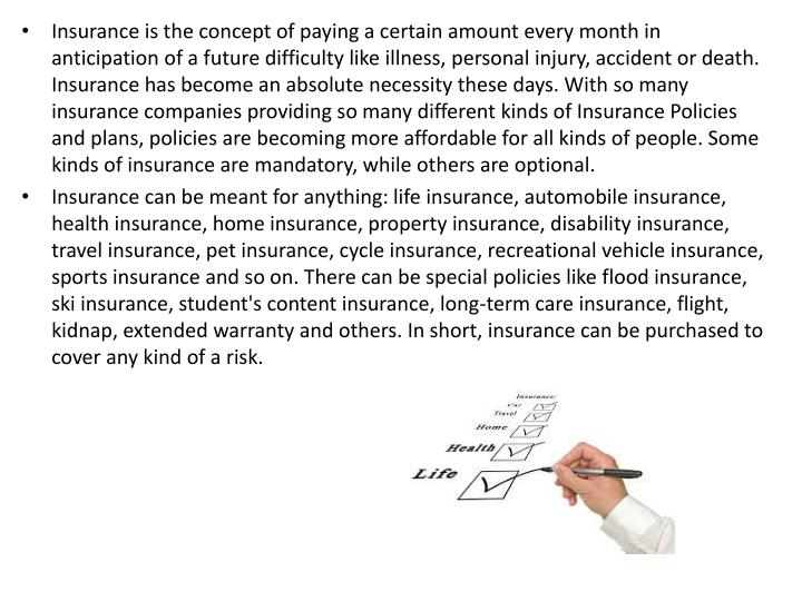 Insurance is the concept of paying a certain amount every month in anticipation of a future difficul...