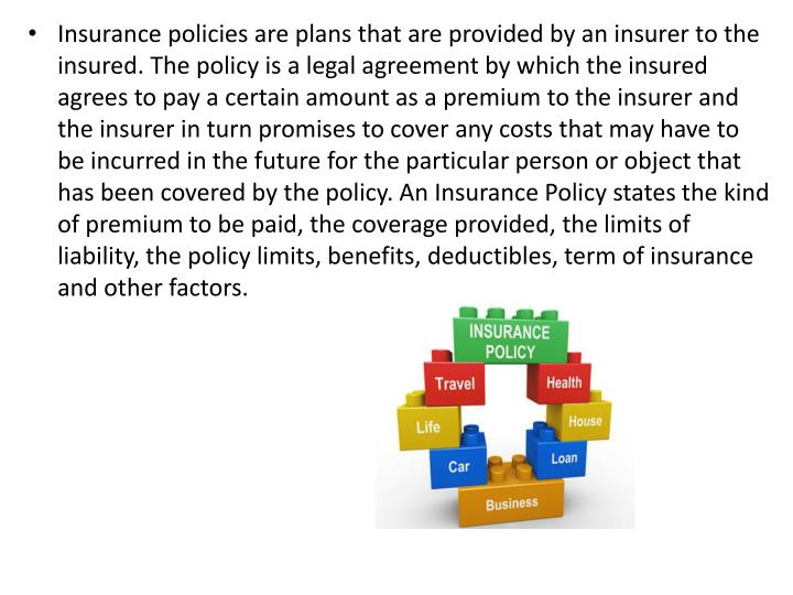 Insurance policies are plans that are provided by an insurer to the insured. The policy is a legal a...