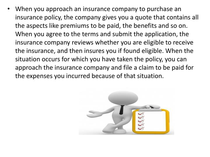 When you approach an insurance company to purchase an insurance policy, the company gives you a quote that contains all the aspects like premiums to be paid, the benefits and so on. When you agree to the terms and submit the application, the insurance company reviews whether you are eligible to receive the insurance, and then insures you if found eligible. When the situation occurs for which you have taken the policy, you can approach the insurance company and file a claim to be paid for the expenses you incurred because of that situation.