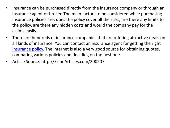 Insurance can be purchased directly from the insurance company or through an insurance agent or broker. The main factors to be considered while purchasing insurance policies are: does the policy cover all the risks, are there any limits to the policy, are there any hidden costs and would the company pay for the claims easily.