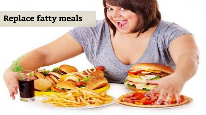 Replace fatty meals