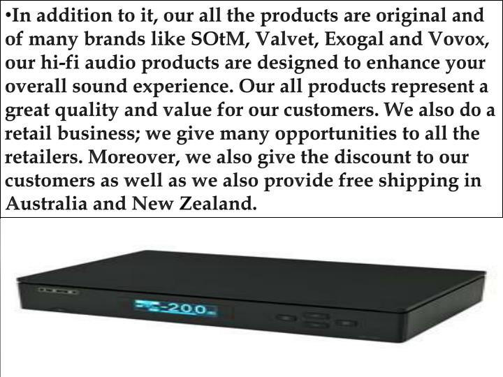 In addition to it, our all the products are original and of many brands like SOtM, Valvet, Exogal and Vovox, our hi-fi audio products are designed to enhance your overall sound experience. Our all products represent a great quality and value for our customers. We also do a retail business; we give many opportunities to all the retailers. Moreover, we also give the discount to our customers as well as we also provide free shipping in Australia and New Zealand.