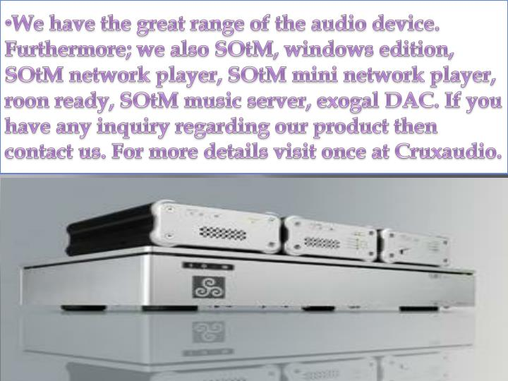 We have the great range of the audio device. Furthermore; we also SOtM, windows edition, SOtM network player, SOtM mini network player, roon ready, SOtM music server, exogal DAC. If you have any inquiry regarding our product then contact us. For more details visit once at Cruxaudio.