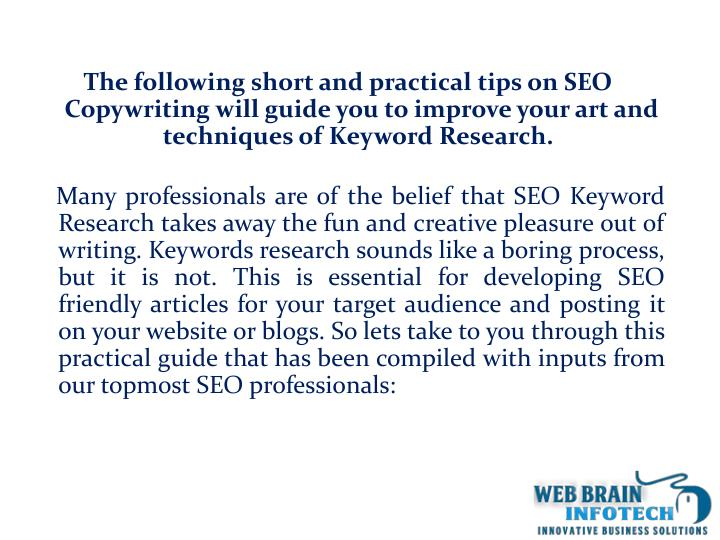 The following short and practical tips on SEO Copywriting will guide you to improve your art and techniques of Keyword Research.
