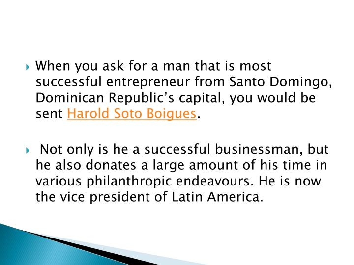 When you ask for a man that is most successful entrepreneur from Santo Domingo, Dominican Republics capital, you would be sent