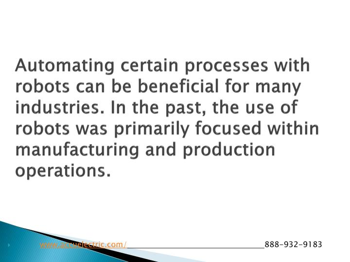 Automating certain processes with robots can be beneficial for many industries. In the past, the use of robots was primarily focused within manufacturing and production operations.