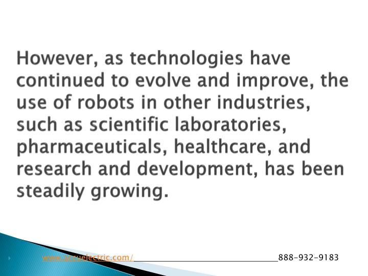 However, as technologies have continued to evolve and improve, the use of robots in other industries, such as scientific laboratories, pharmaceuticals, healthcare, and research and development, has been steadily growing.