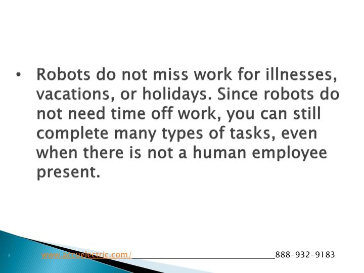 Robots do not miss work for illnesses, vacations, or holidays. Since robots do not need time off work, you can still complete many types of tasks, even when there is not a human employee present.