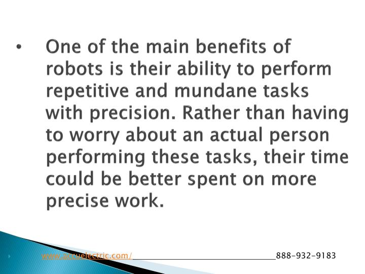 One of the main benefits of robots is their ability to perform repetitive and mundane tasks with precision. Rather than having to worry about an actual person performing these tasks, their time could be better spent on more precise work.