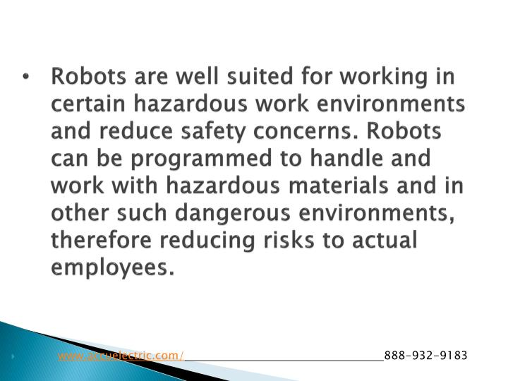 Robots are well suited for working in certain hazardous work environments and reduce safety concerns. Robots can be programmed to handle and work with hazardous materials and in other such dangerous environments, therefore reducing risks to actual employees.