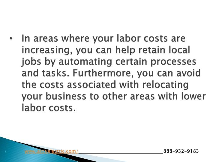 In areas where your labor costs are increasing, you can help retain local jobs by automating certain processes and tasks. Furthermore, you can avoid the costs associated with relocating your business to other areas with lower labor costs.
