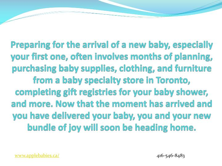 Preparing for the arrival of a new baby, especially your first one, often involves months of planning, purchasing baby supplies, clothing, and furniture from a baby specialty store in Toronto, completing gift registries for your baby shower, and more. Now that the moment has arrived and you have delivered your baby, you and your new bundle of joy will soon be heading home.
