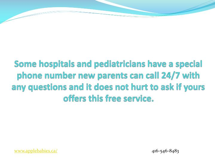 Some hospitals and pediatricians have a special phone number new parents can call 24/7 with any questions and it does not hurt to ask if yours offers this free service.