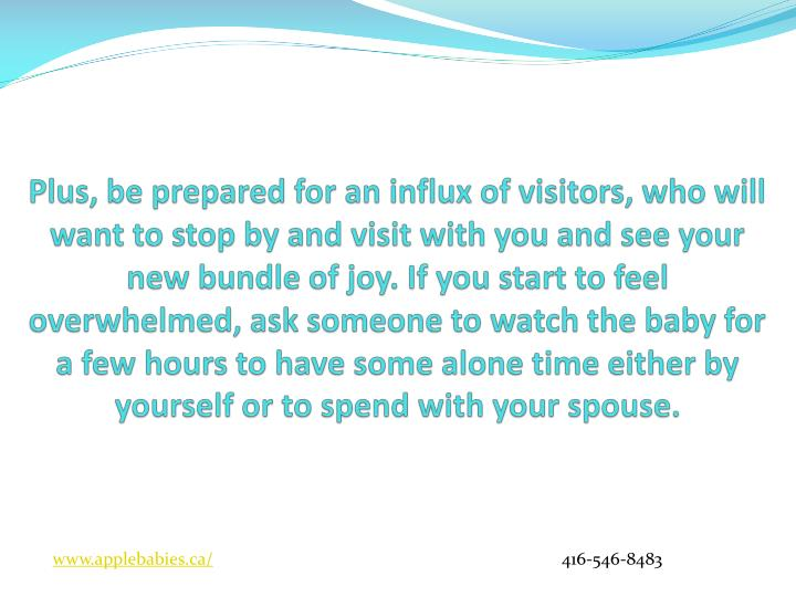 Plus, be prepared for an influx of visitors, who will want to stop by and visit with you and see your new bundle of joy. If you start to feel overwhelmed, ask someone to watch the baby for a few hours to have some alone time either by yourself or to spend with your spouse.