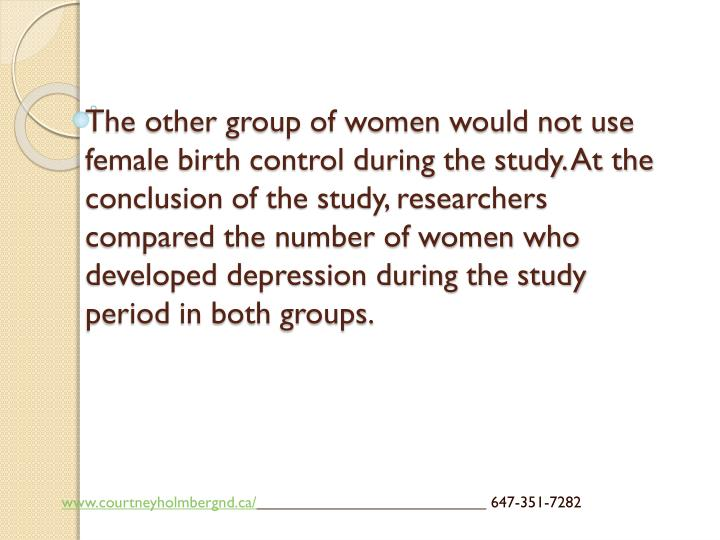The other group of women would not use female birth control during the study. At the conclusion of the study, researchers compared the number of women who developed depression during the study period in both groups.