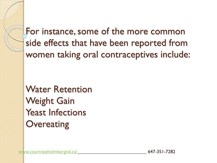 For instance, some of the more common side effects that have been reported from women taking oral contraceptives include: