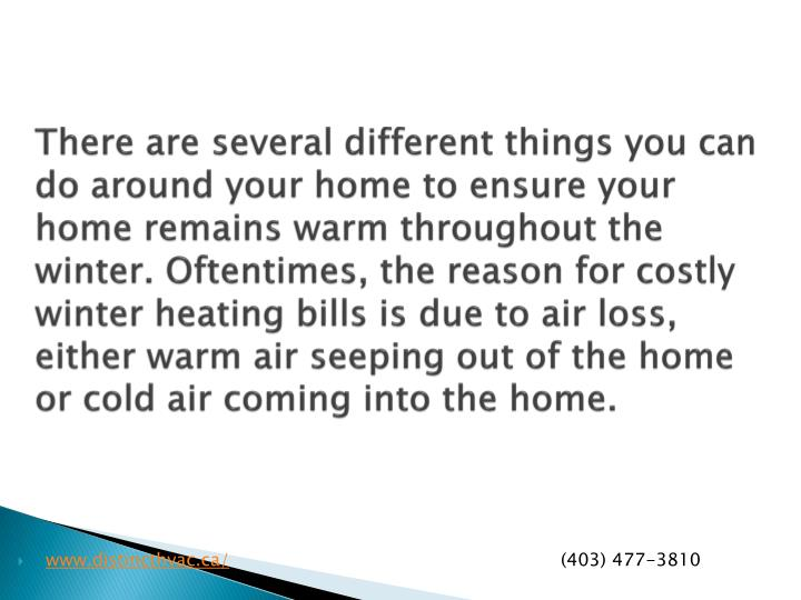 There are several different things you can do around your home to ensure your home remains warm throughout the winter. Oftentimes, the reason for costly winter heating bills is due to air loss, either warm air seeping out of the home or cold air coming into the home.