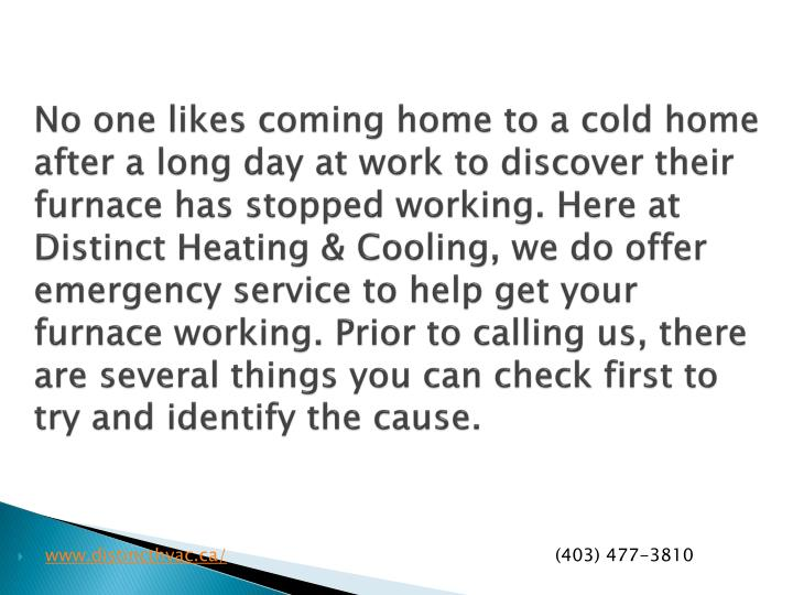 No one likes coming home to a cold home after a long day at work to discover their furnace has stopped working. Here at Distinct Heating & Cooling, we do offer emergency service to help get your furnace working. Prior to calling us, there are several things you can check first to try and identify the cause.