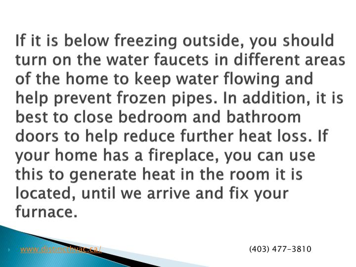 If it is below freezing outside, you should turn on the water faucets in different areas of the home to keep water flowing and help prevent frozen pipes. In addition, it is best to close bedroom and bathroom doors to help reduce further heat loss. If your home has a fireplace, you can use this to generate heat in the room it is located, until we arrive and fix your furnace.