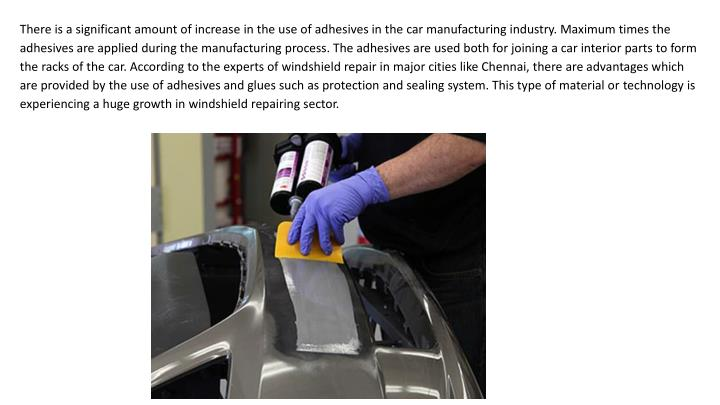 There is a significant amount of increase in the use of adhesives in the car manufacturing industry. Maximum times the adhesives are applied during the manufacturing process. The adhesives are used both for joining a car interior parts to form the racks of the car. According to the experts of windshield repair in major cities like Chennai, there are advantages which are provided by the use of adhesives and glues such as protection and sealing system. This type of material ortechnologyis experiencing a huge growth in windshield repairing sector.