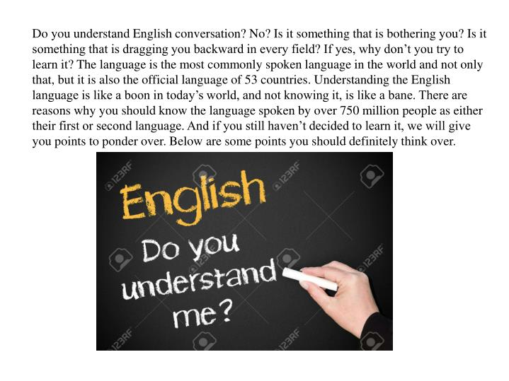 Do you understand English conversation? No? Is it something that is bothering you? Is it something t...