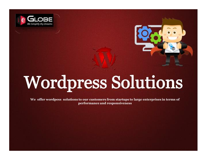 We  offer wordpess solutions to our customers from startups to large enterprises in terms of