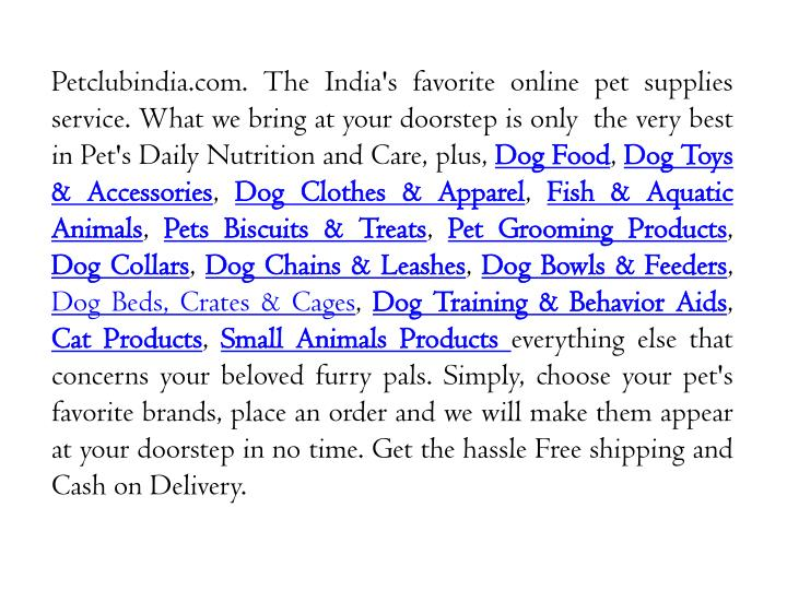 Petclubindia.com. The India's favorite online pet supplies service. What we bring at your doorstep is only  the very best in Pet's Daily Nutrition and Care, plus,