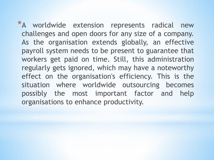 A worldwide extension represents radical new challenges and open doors for any size of a company. As the organisation extends globally, an effective payroll system needs to be present to guarantee that workers get paid on time. Still, this administration regularly gets ignored, which may have a noteworthy effect on the organisation's efficiency. This is the situation where worldwide outsourcing becomes possibly the most important factor and help organisations to enhance productivity