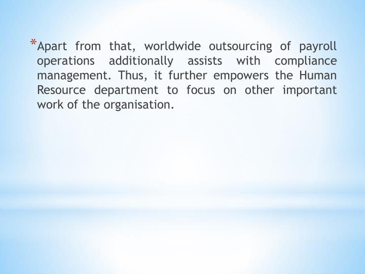 Apart from that, worldwide outsourcing of payroll operations additionally assists with compliance management. Thus, it further empowers the Human Resource department to focus on other important work of the organisation.