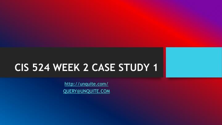 CIS 524 WEEK 2 CASE STUDY 1