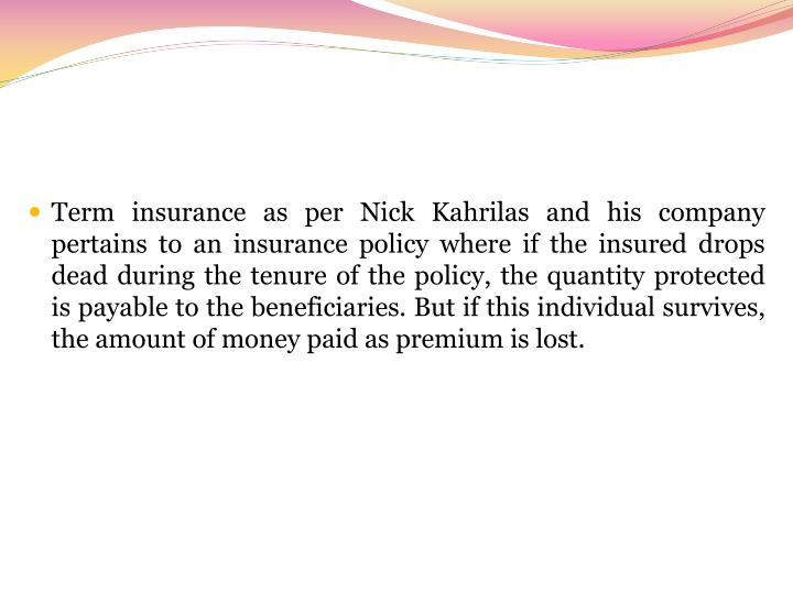 Term insurance as per Nick Kahrilas and his company pertains to an insurance policy where if the insured drops dead during the tenure of the policy, the quantity protected is payable to the beneficiaries. But if this individual survives, the amount of money paid as premium is lost.