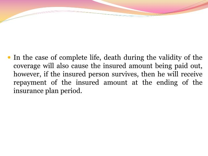 In the case of complete life, death during the validity of the coverage will also cause the insured amount being paid out, however, if the insured person survives, then he will receive repayment of the insured amount at the ending of the insurance plan period.