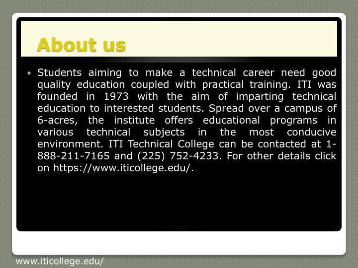Students aiming to make a technical career need good quality education coupled with practical training. ITI was founded in 1973 with the aim of imparting technical education to interested students. Spread over a campus of 6-acres, the institute offers educational programs in various technical subjects in the most conducive environment. ITI Technical College can be contacted at 1-888-211-7165 and (225) 752-4233. For other details click on https://www.iticollege.edu/.