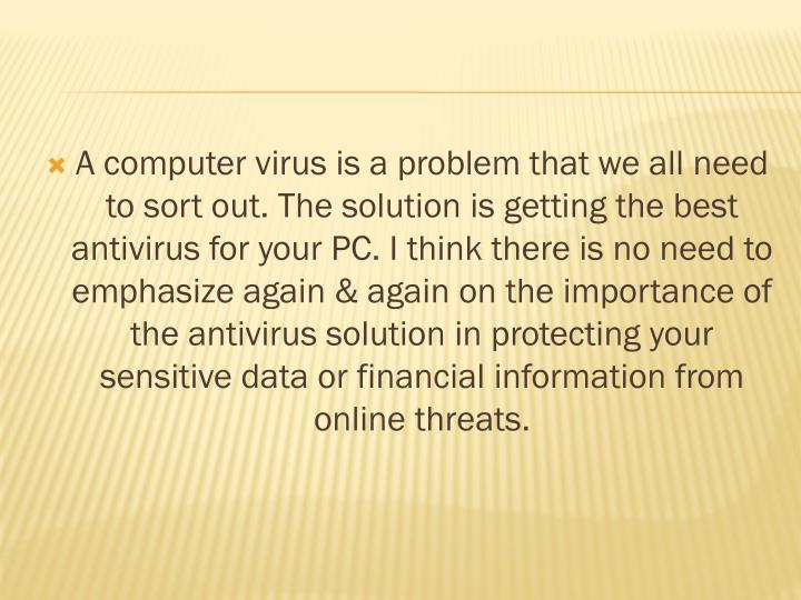A computer virus is a problem that we all need to sort out. The solution is getting the best antivir...