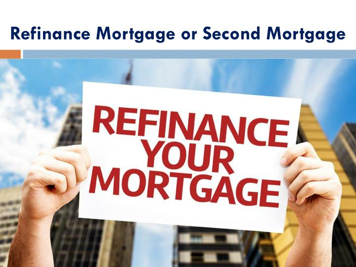 Refinance Mortgage or Second Mortgage