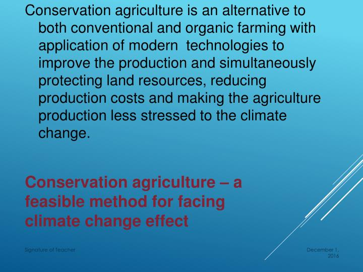 Conservation agriculture is an alternative to both conventional and organic farming with application of modern  technologies to improve the production and simultaneously protecting land resources, reducing production costs and making the agriculture production less stressed to the climate change.