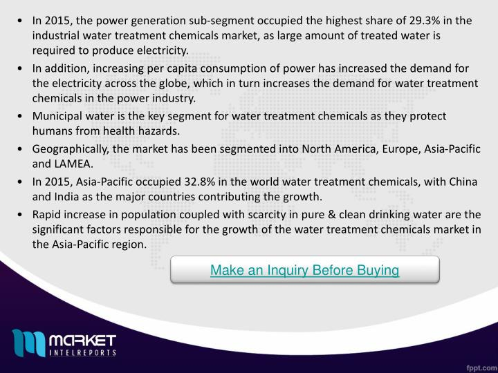 In 2015, the power generation sub-segment occupied the highest share of 29.3% in the industrial water treatment chemicals market, as large amount of treated water is required to produce electricity.