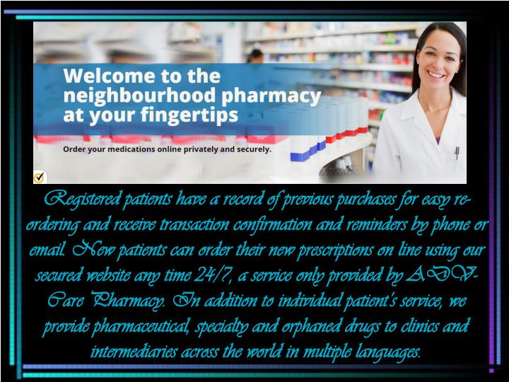 Registered patients have a record of previous purchases for easy re-ordering and receive transaction confirmation and reminders by phone or email. New patients can order their new prescriptions on line using our secured website any time 24/7, a service only provided by ADV-Care Pharmacy. In addition to individual patient's service, we provide pharmaceutical, specialty and orphaned drugs to clinics and intermediaries across the world in multiple languages