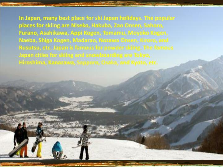 In Japan, many best place for ski Japan holidays. The popular places for skiing are