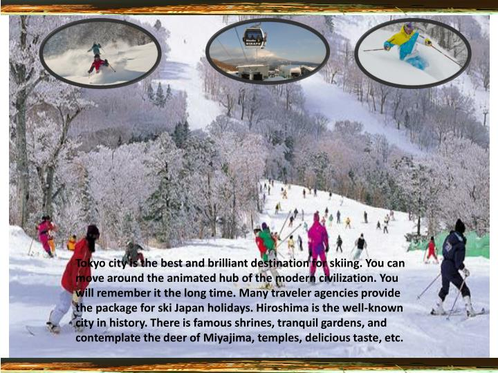 Tokyo city is the best and brilliant destination for skiing. You can move around the animated hub of...