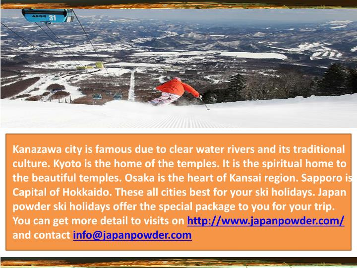 Kanazawa city is famous due to clear water rivers and its traditional culture. Kyoto is the home of the temples. It is the spiritual home to the beautiful temples. Osaka is the heart of Kansai region. Sapporo is Capital of Hokkaido. These all cities best for your ski holidays. Japan powder ski holidays offer the special package to you for your trip. You can get more detail to visits on