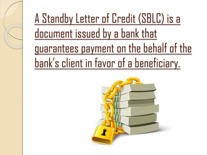 A Standby Letter of Credit (SBLC) is a document issued by a bank that guarantees payment on the beha...